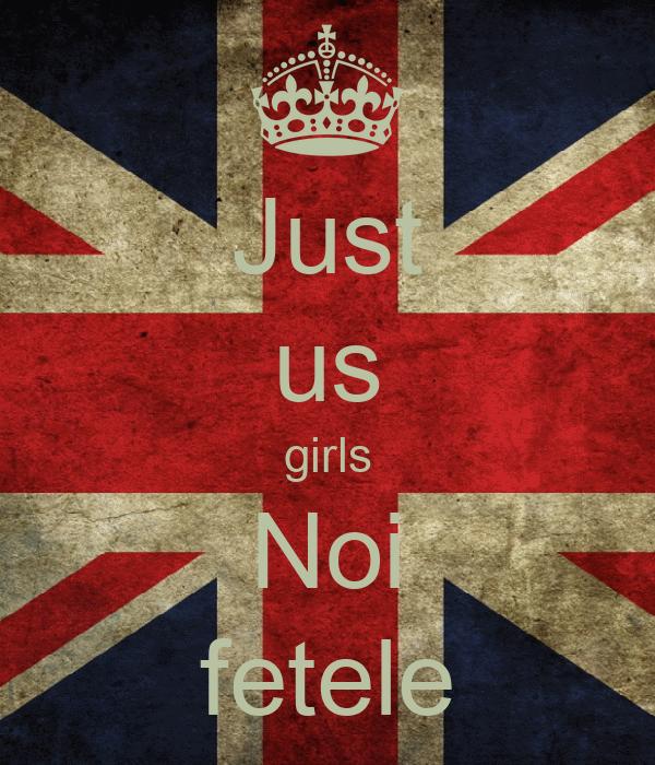 Just us girls Noi fetele
