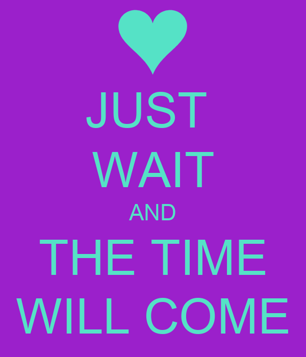 JUST  WAIT AND THE TIME WILL COME