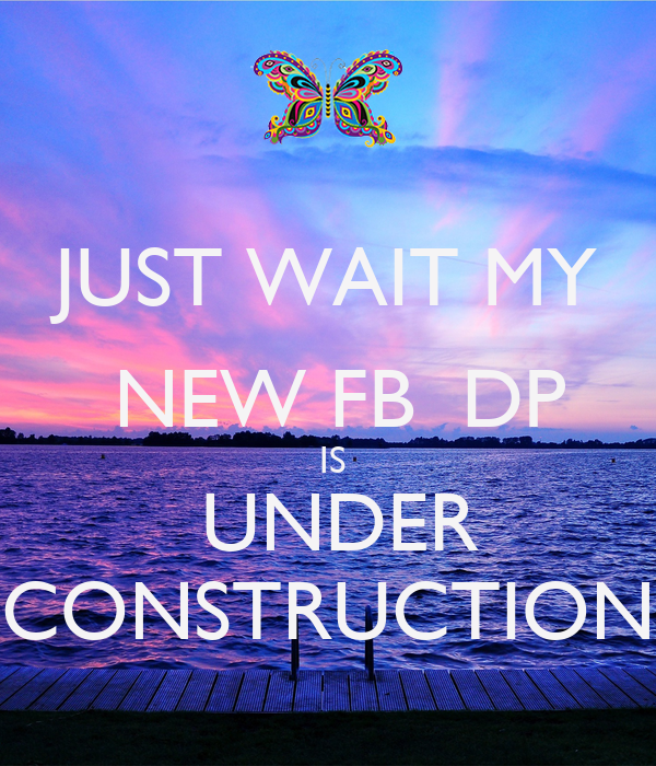 JUST WAIT MY  NEW FB  DP  IS  UNDER CONSTRUCTION