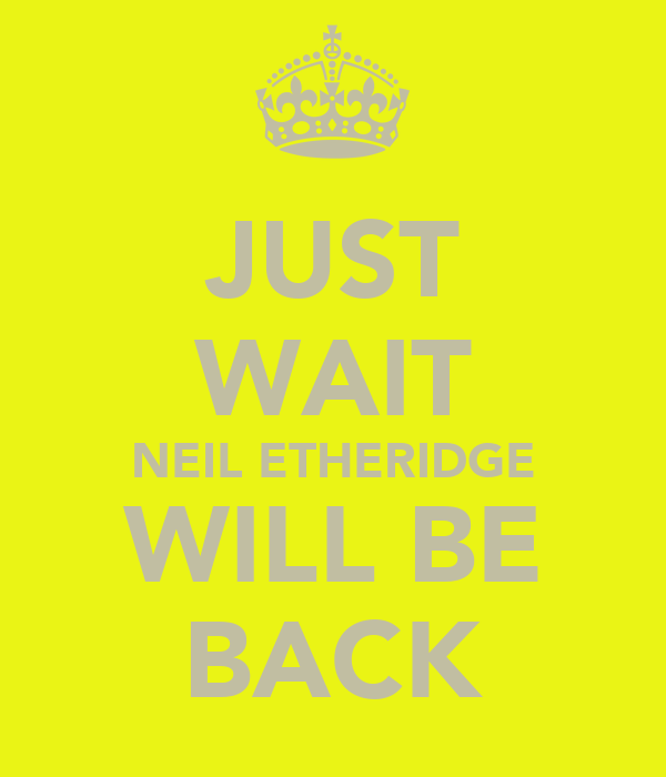 JUST WAIT NEIL ETHERIDGE WILL BE BACK