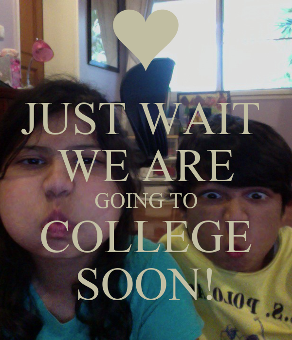 JUST WAIT  WE ARE GOING TO COLLEGE SOON!