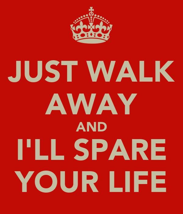 JUST WALK AWAY AND I'LL SPARE YOUR LIFE