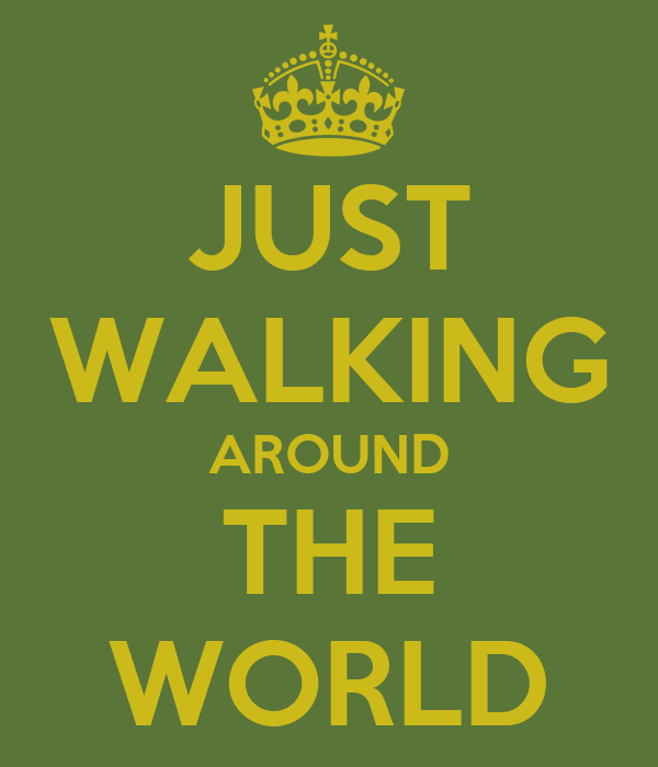 JUST WALKING AROUND THE WORLD