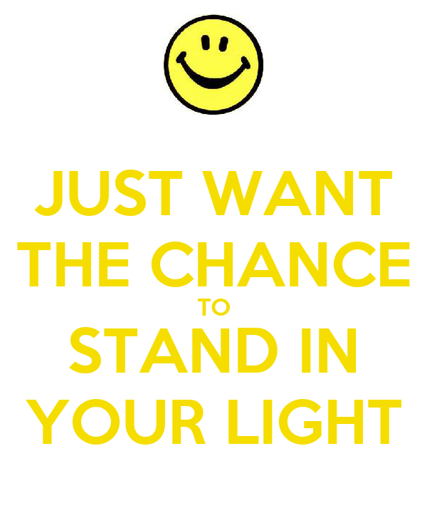 JUST WANT THE CHANCE TO STAND IN YOUR LIGHT