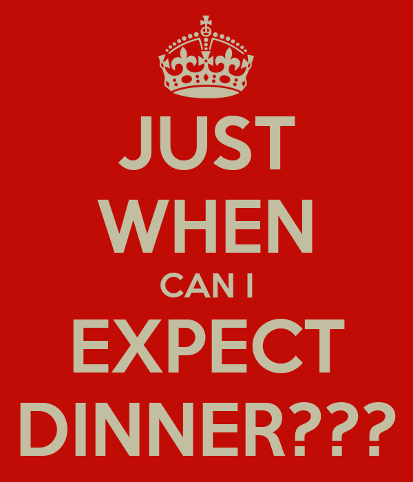 JUST WHEN CAN I EXPECT DINNER???