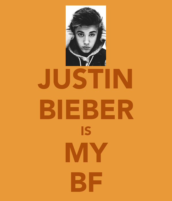 JUSTIN BIEBER IS MY BF