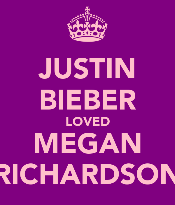 JUSTIN BIEBER LOVED MEGAN RICHARDSON
