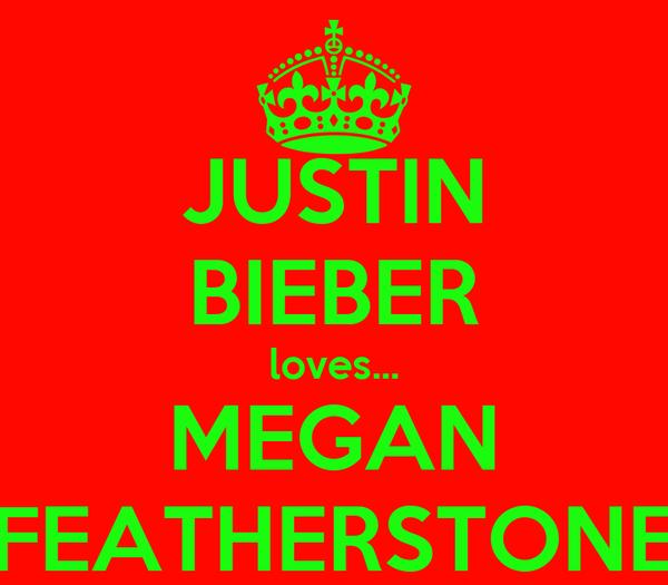JUSTIN BIEBER loves... MEGAN FEATHERSTONE