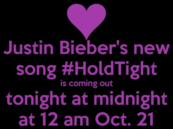 Justin Bieber's new song #HoldTight is coming out tonight at midnight at 12 am Oct. 21