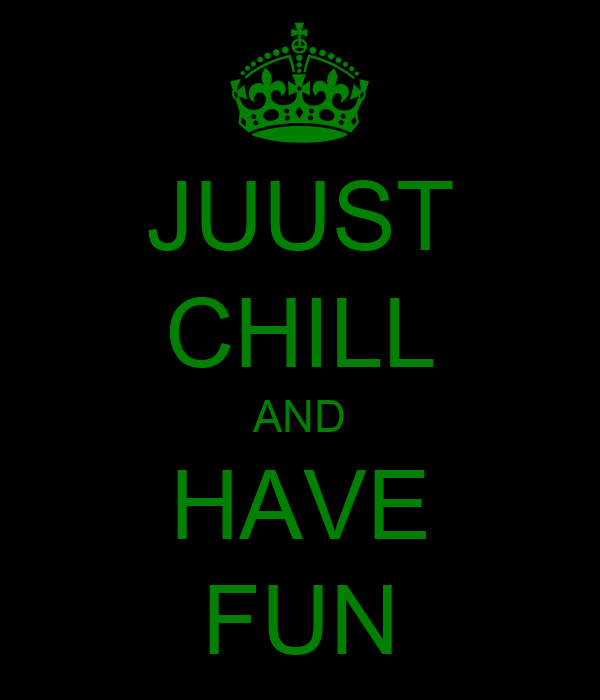 JUUST CHILL AND HAVE FUN