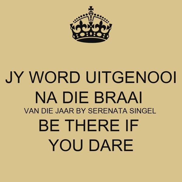 JY WORD UITGENOOI NA DIE BRAAI  VAN DIE JAAR BY SERENATA SINGEL  BE THERE IF  YOU DARE