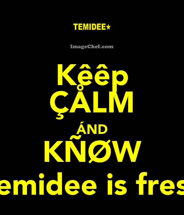 Kêêp ÇÅLM ÁND KÑØW Temidee is fresh