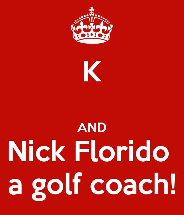 K  AND Nick Florido  a golf coach!