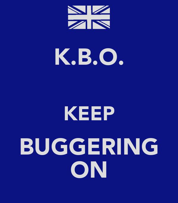 K.B.O.  KEEP BUGGERING ON