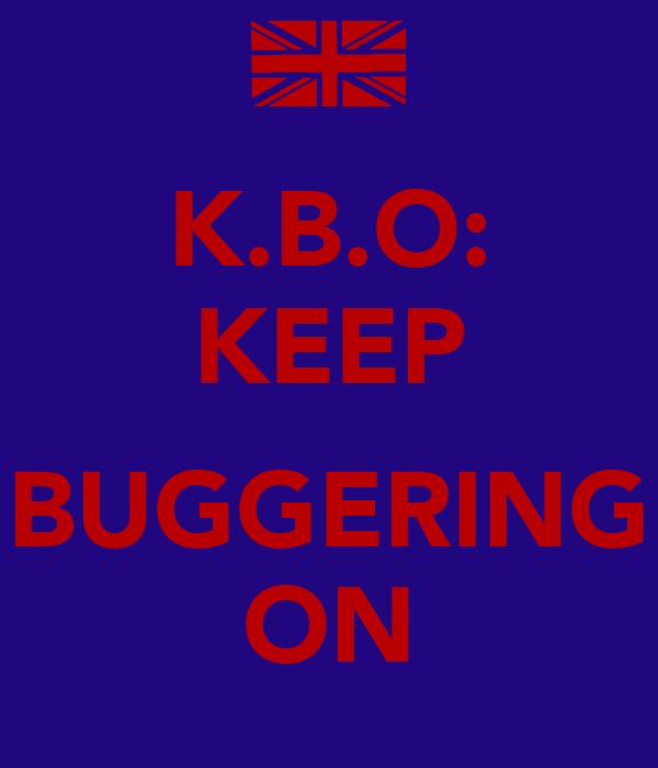 K.B.O: KEEP  BUGGERING ON
