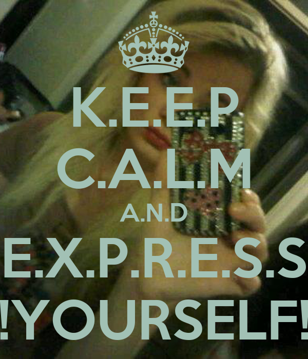 K.E.E.P C.A.L.M A.N.D E.X.P.R.E.S.S !YOURSELF!