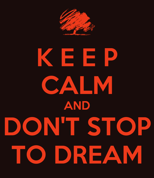 K E E P  CALM AND DON'T STOP  TO DREAM
