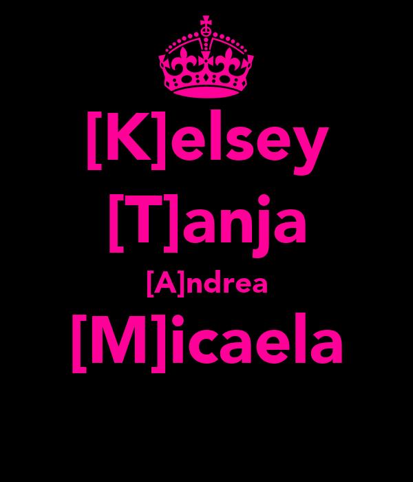 [K]elsey [T]anja [A]ndrea [M]icaela