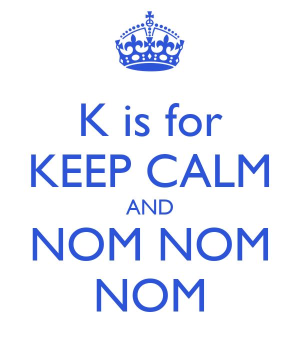 K is for KEEP CALM AND NOM NOM NOM