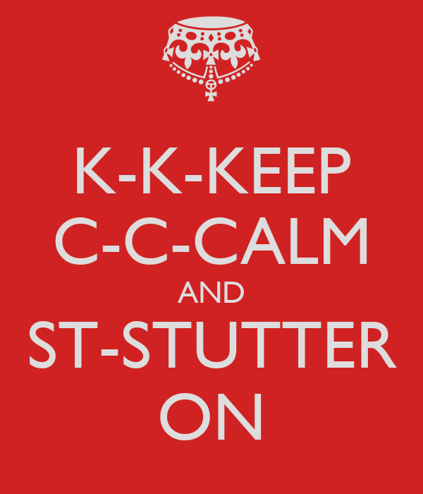K-K-KEEP C-C-CALM AND ST-STUTTER ON