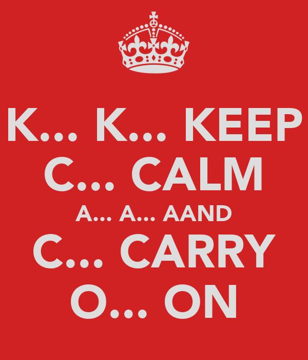 K... K... KEEP C... CALM A... A... AAND C... CARRY O... ON