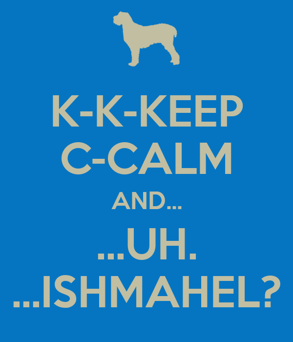 K-K-KEEP C-CALM AND... ...UH. ...ISHMAHEL?