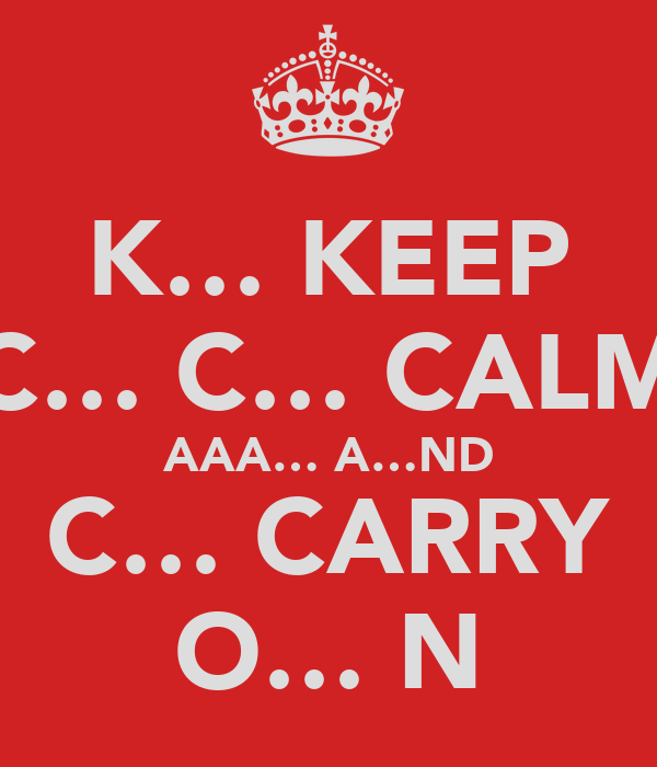 K… KEEP C… C… CALM AAA… A…ND C… CARRY O… N