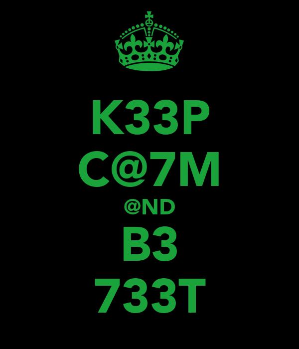 K33P C@7M @ND B3 733T