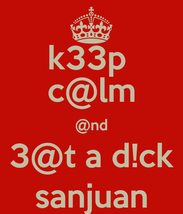 k33p  c@lm @nd 3@t a d!ck sanjuan