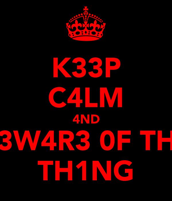 K33P C4LM 4ND B3W4R3 0F TH3 TH1NG