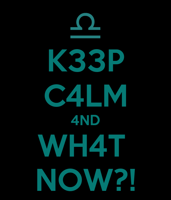 K33P C4LM 4ND WH4T  NOW?!