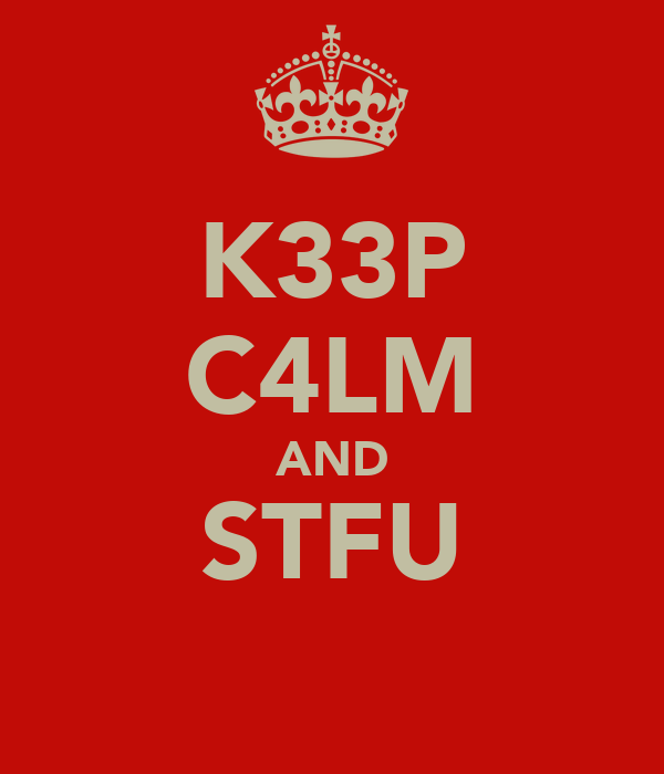 K33P C4LM AND STFU
