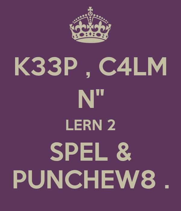 """K33P , C4LM N"""" LERN 2 SPEL & PUNCHEW8 ."""