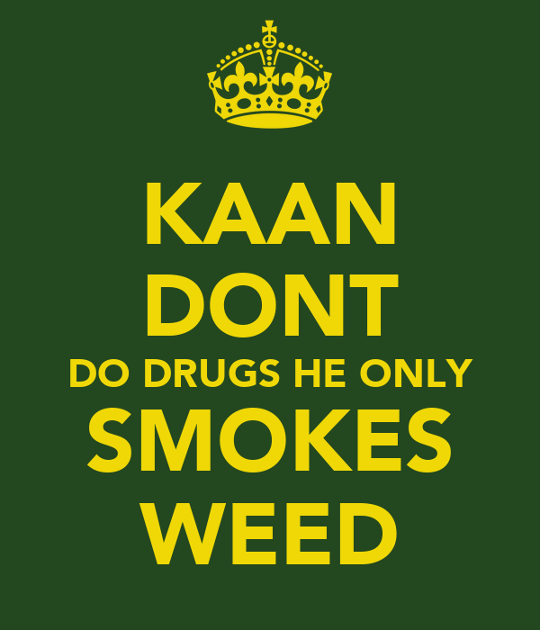 KAAN DONT DO DRUGS HE ONLY SMOKES WEED