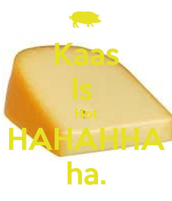 Kaas Is  Hot HAHAHHA ha.