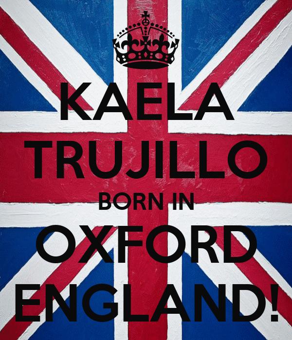 KAELA TRUJILLO BORN IN OXFORD ENGLAND!