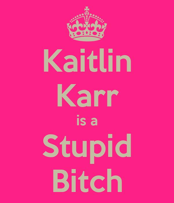 Kaitlin Karr is a Stupid Bitch