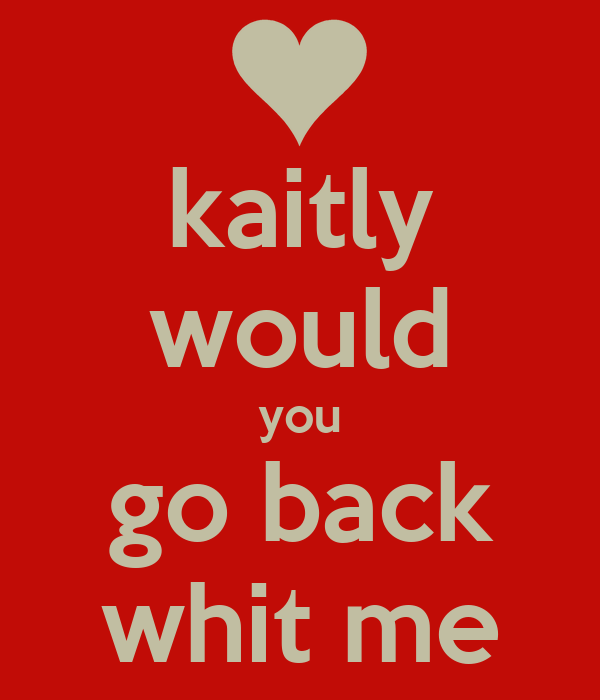 kaitly would you go back whit me