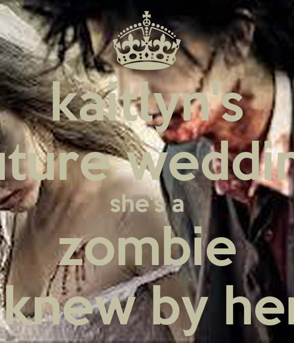 kaitlyn's future wedding she's a zombie i always knew by her actions
