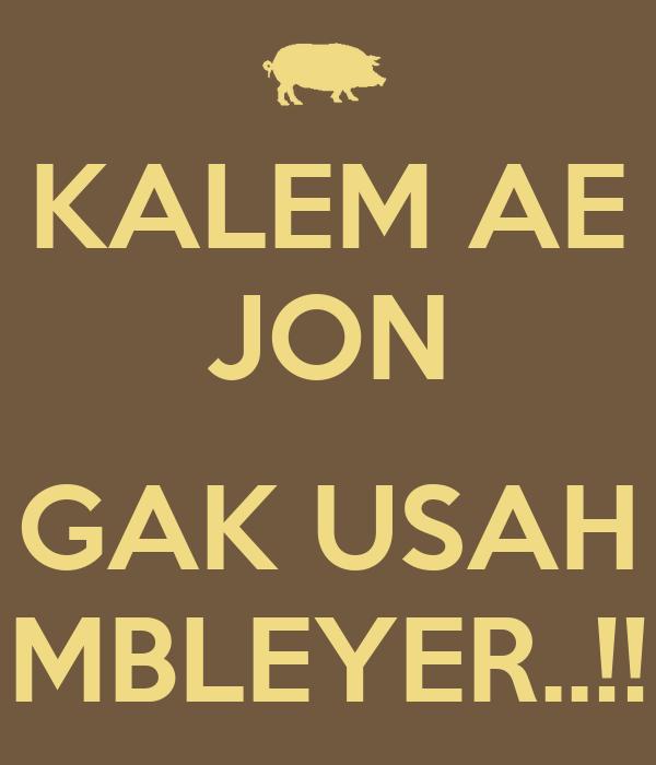 KALEM AE JON  GAK USAH MBLEYER..!!