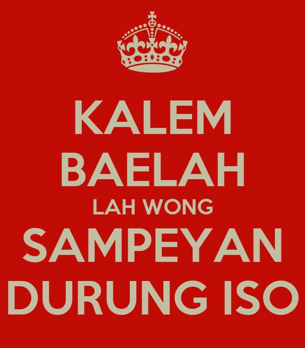 KALEM BAELAH LAH WONG SAMPEYAN DURUNG ISO