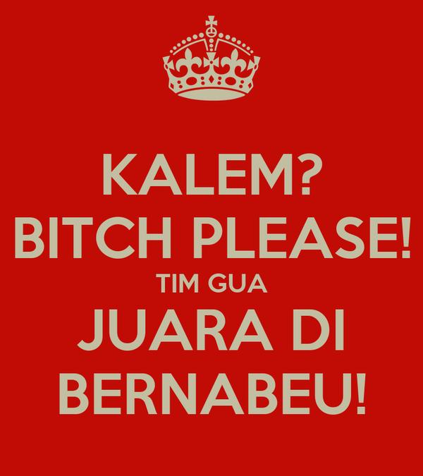 KALEM? BITCH PLEASE! TIM GUA JUARA DI BERNABEU!