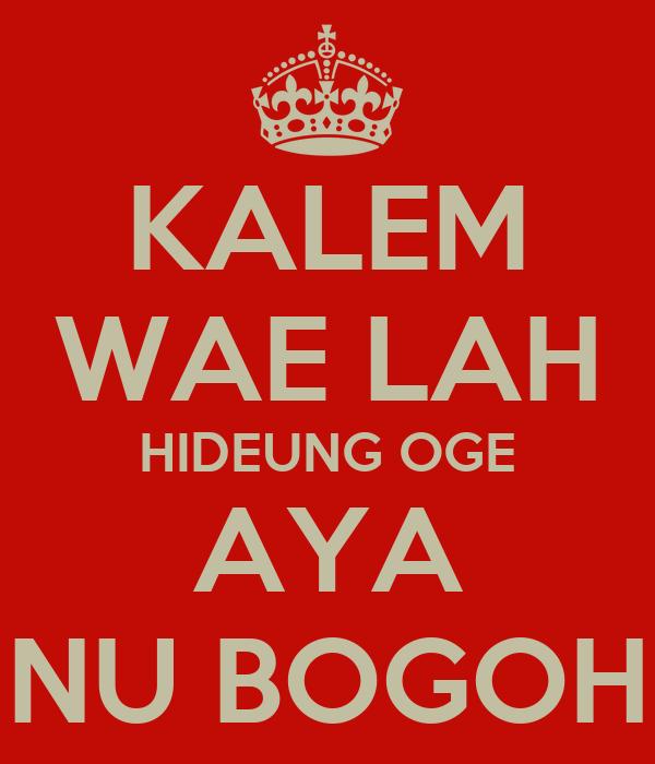 KALEM WAE LAH HIDEUNG OGE AYA NU BOGOH
