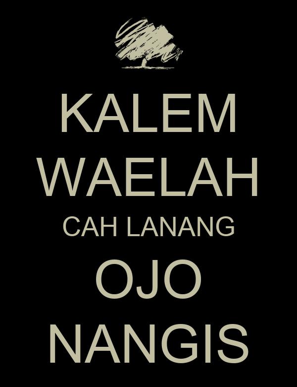 KALEM WAELAH CAH LANANG OJO NANGIS