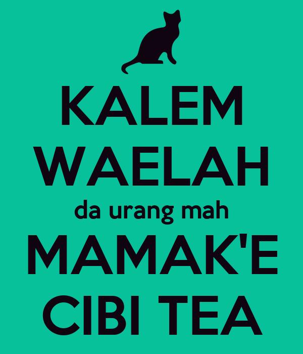 KALEM WAELAH da urang mah MAMAK'E CIBI TEA