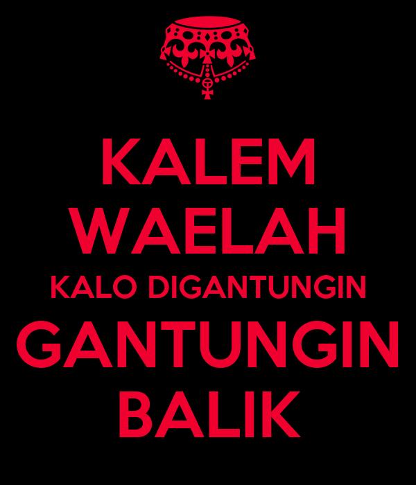 KALEM WAELAH KALO DIGANTUNGIN GANTUNGIN BALIK