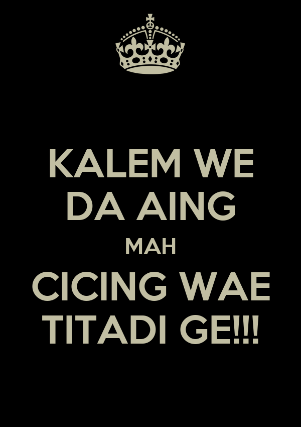 KALEM WE DA AING MAH CICING WAE TITADI GE!!!