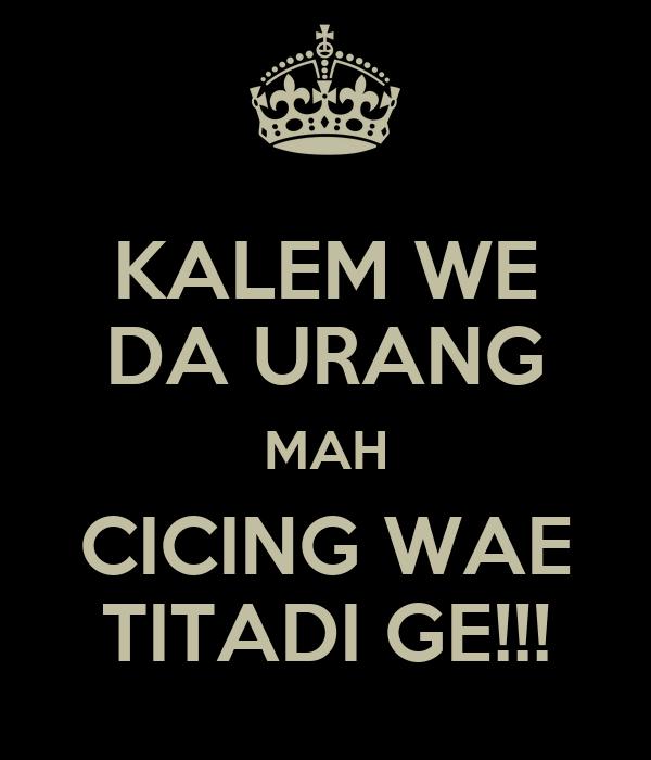 KALEM WE DA URANG MAH CICING WAE TITADI GE!!!