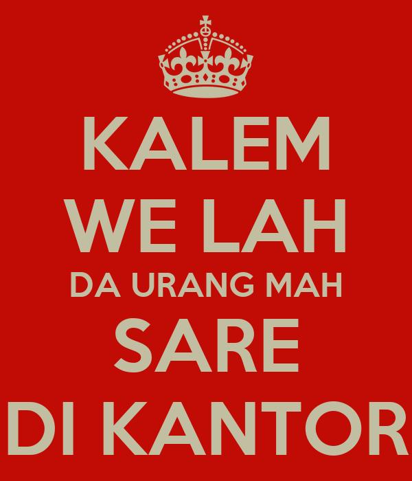 KALEM WE LAH DA URANG MAH SARE DI KANTOR