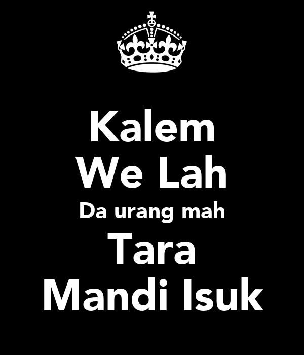 Kalem We Lah Da urang mah Tara Mandi Isuk